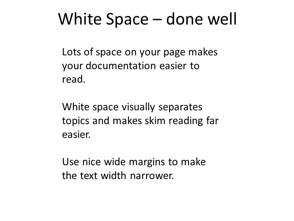 White Space – done well Lots of space on your page makes your documentation easier to read.