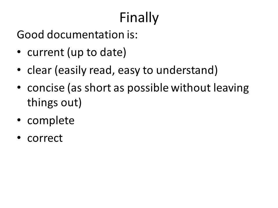Finally Good documentation is: current (up to date) clear (easily read, easy to understand) concise (as short as possible without leaving things out) complete correct