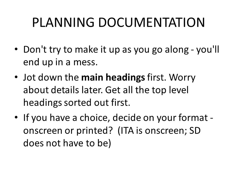 PLANNING DOCUMENTATION Don t try to make it up as you go along - you ll end up in a mess.