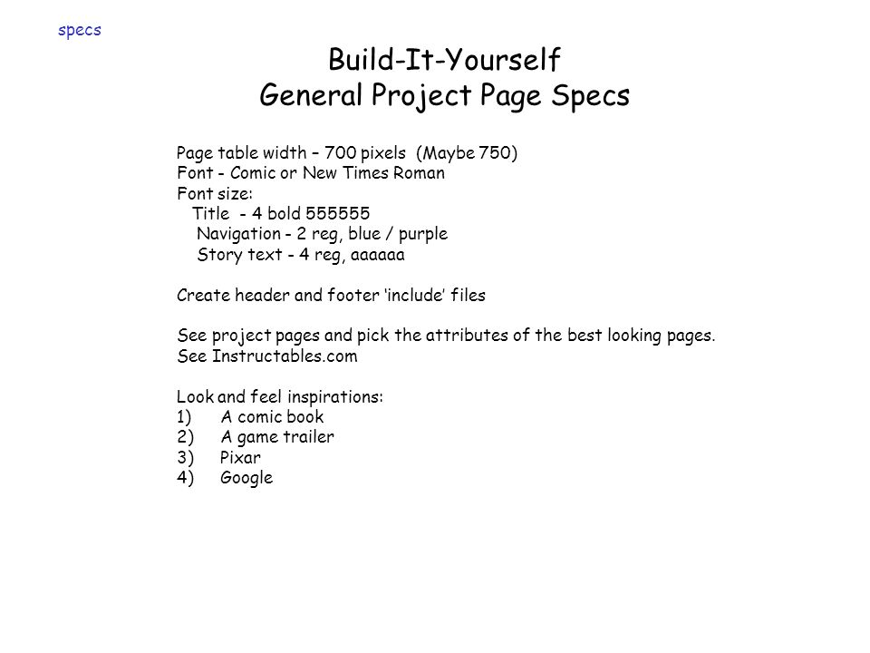 Build-It-Yourself General Project Page Specs Page table width – 700 pixels (Maybe 750) Font - Comic or New Times Roman Font size: Title - 4 bold 555555 Navigation - 2 reg, blue / purple Story text - 4 reg, aaaaaa Create header and footer include files See project pages and pick the attributes of the best looking pages.