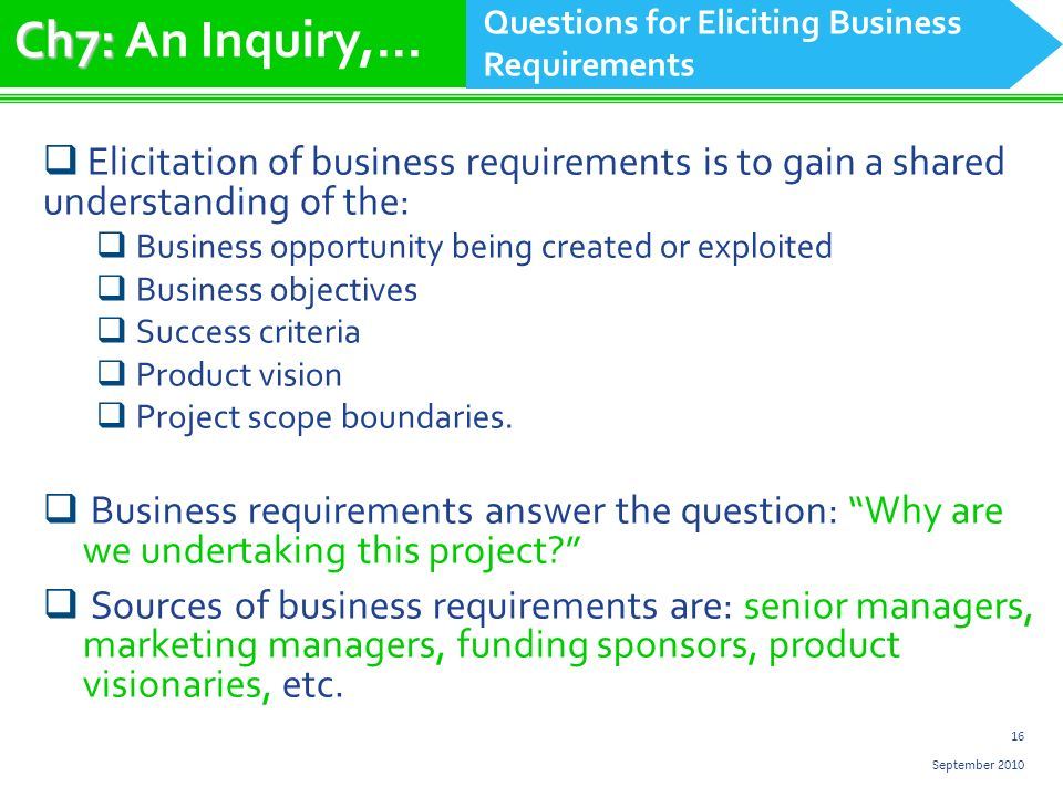 16 September 2010 Elicitation of business requirements is to gain a shared understanding of the: Business opportunity being created or exploited Business objectives Success criteria Product vision Project scope boundaries.