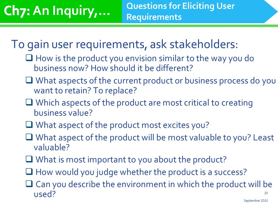 20 September 2010 To gain user requirements, ask stakeholders: How is the product you envision similar to the way you do business now.