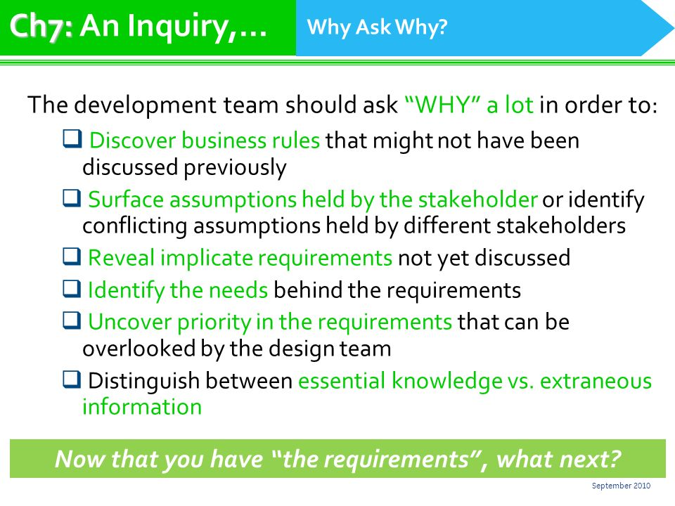 22 September 2010 The development team should ask WHY a lot in order to: Discover business rules that might not have been discussed previously Surface assumptions held by the stakeholder or identify conflicting assumptions held by different stakeholders Reveal implicate requirements not yet discussed Identify the needs behind the requirements Uncover priority in the requirements that can be overlooked by the design team Distinguish between essential knowledge vs.
