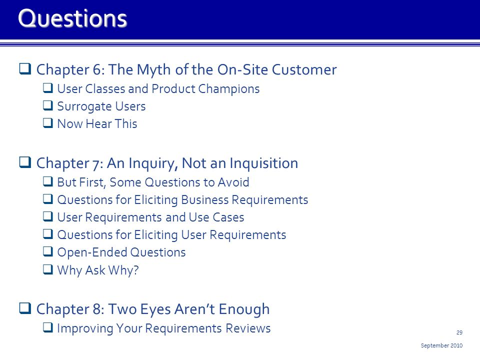 29 September 2010 Chapter 6: The Myth of the On-Site Customer User Classes and Product Champions Surrogate Users Now Hear This Chapter 7: An Inquiry, Not an Inquisition But First, Some Questions to Avoid Questions for Eliciting Business Requirements User Requirements and Use Cases Questions for Eliciting User Requirements Open-Ended Questions Why Ask Why.