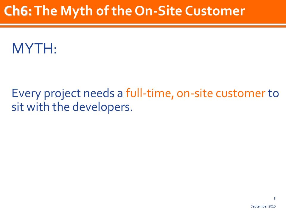 5 September 2010 MYTH: Every project needs a full-time, on-site customer to sit with the developers.