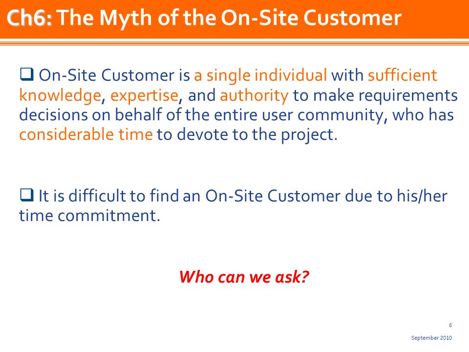 6 September 2010 On-Site Customer is a single individual with sufficient knowledge, expertise, and authority to make requirements decisions on behalf of the entire user community, who has considerable time to devote to the project.