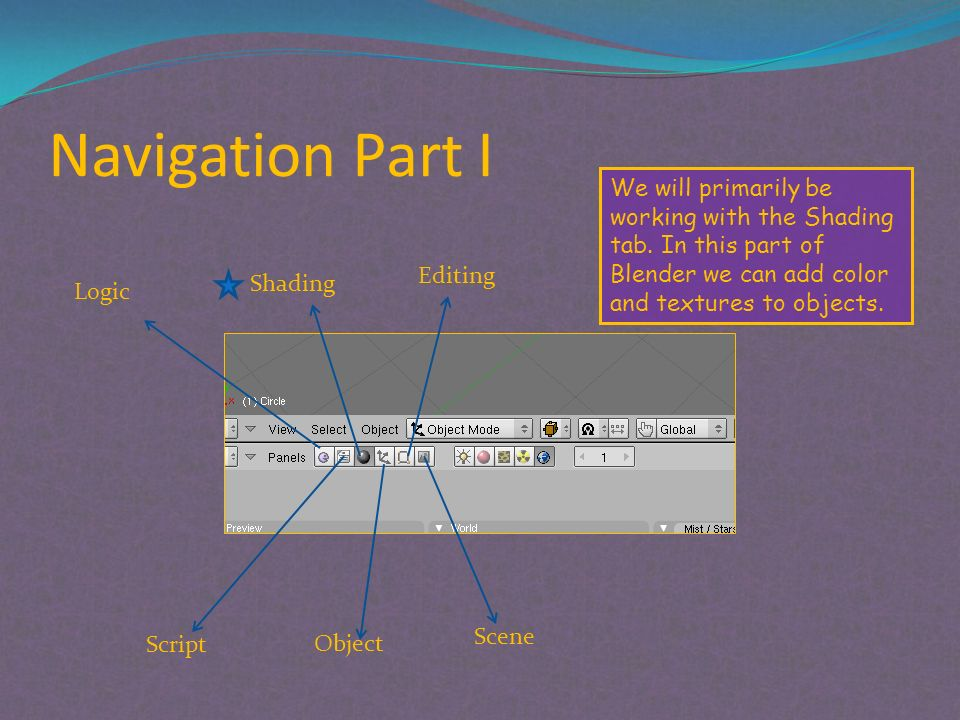Navigation Part I Logic Shading Editing Script Object Scene We will primarily be working with the Shading tab.