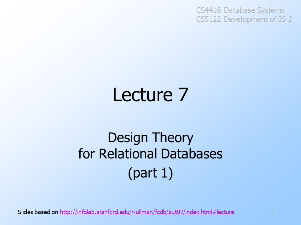 1 Lecture 7 Design Theory for Relational Databases (part 1) Slides based on http://infolab.stanford.edu/~ullman/fcdb/aut07/index.html#lecturehttp://infolab.stanford.edu/~ullman/fcdb/aut07/index.html#lecture CS4416 Database Systems CS5122 Development of IS 2