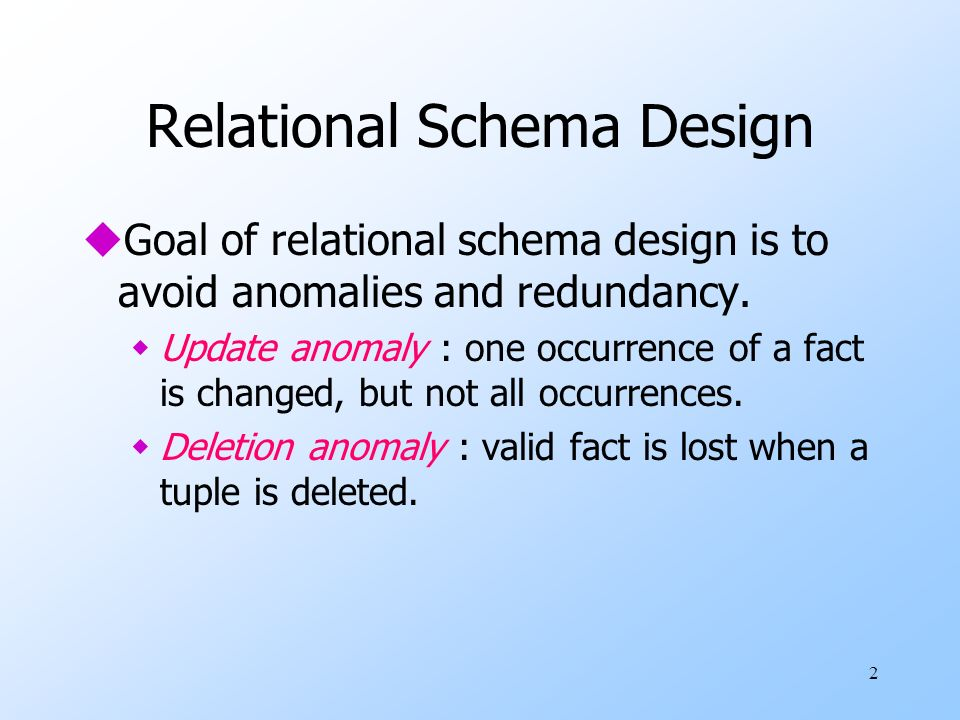 2 Relational Schema Design uGoal of relational schema design is to avoid anomalies and redundancy.