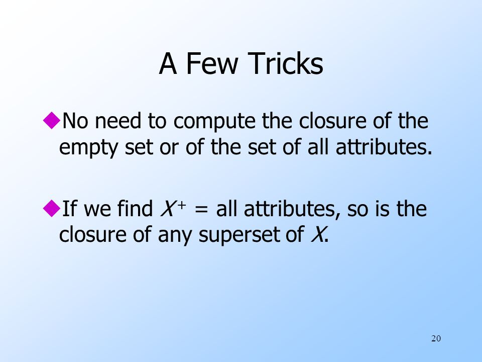 20 A Few Tricks uNo need to compute the closure of the empty set or of the set of all attributes.