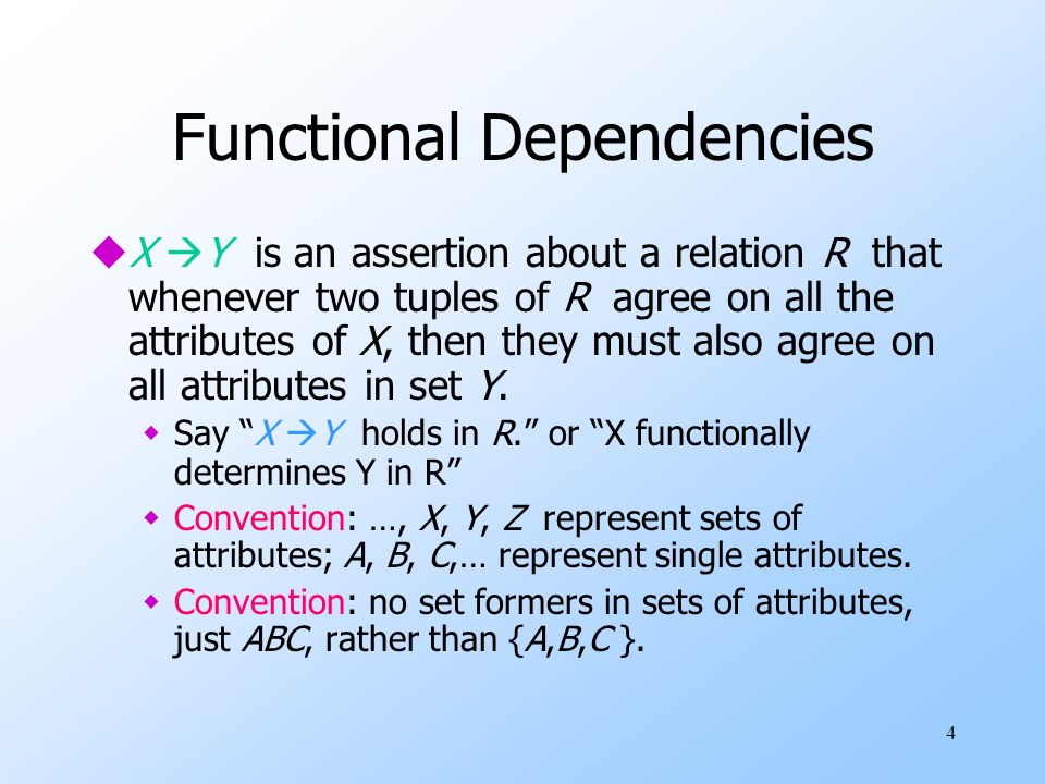 4 Functional Dependencies uX Y is an assertion about a relation R that whenever two tuples of R agree on all the attributes of X, then they must also agree on all attributes in set Y.