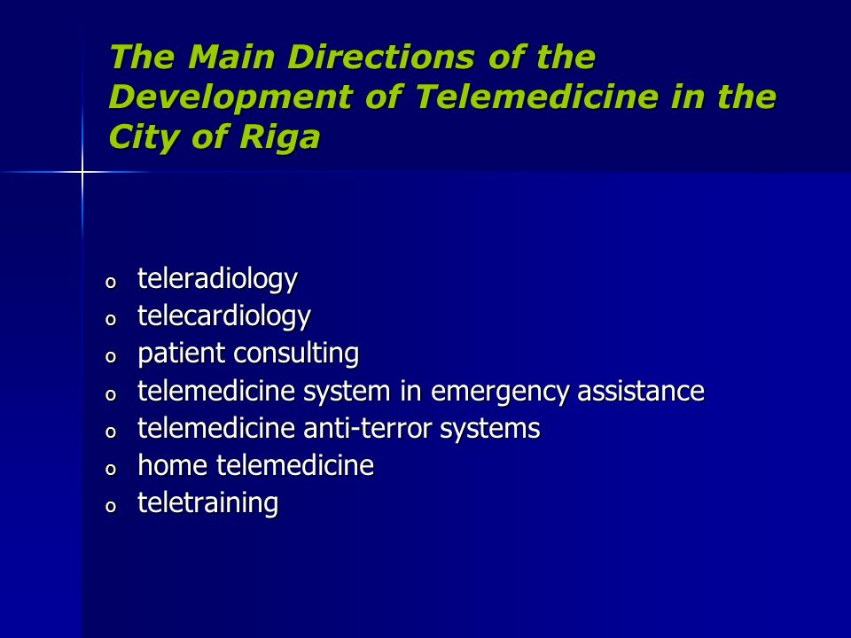 The Main Directions of the Development of Telemedicine in the City of Riga o teleradiology o telecardiology o patient consulting o telemedicine system in emergency assistance o telemedicine anti-terror systems o home telemedicine o teletraining