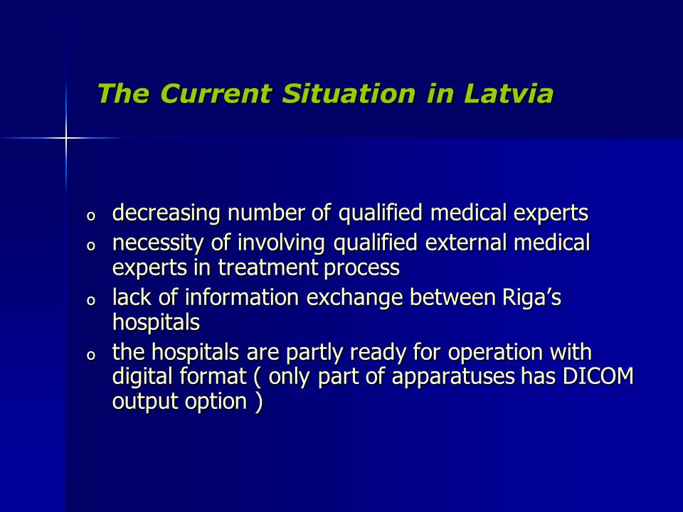 The Current Situation in Latvia The Current Situation in Latvia o decreasing number of qualified medical experts o necessity of involving qualified external medical experts in treatment process o lack of information exchange between Rigas hospitals o the hospitals are partly ready for operation with digital format ( only part of apparatuses has DICOM output option )