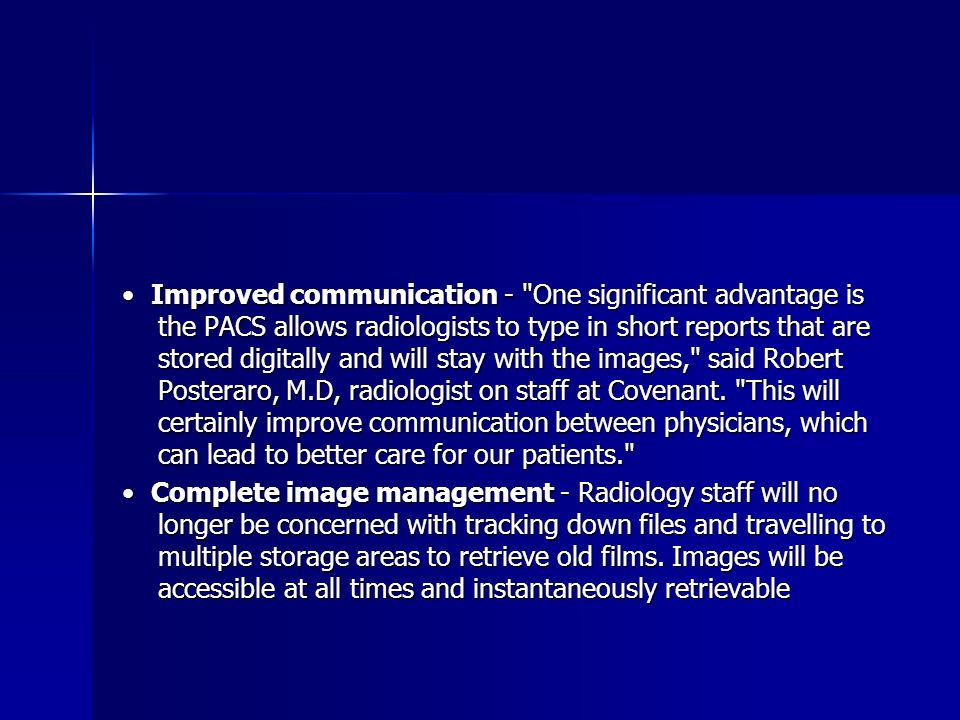 Improved communication - One significant advantage is the PACS allows radiologists to type in short reports that are stored digitally and will stay with the images, said Robert Posteraro, M.D, radiologist on staff at Covenant.