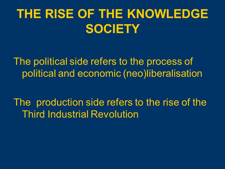 THE RISE OF THE KNOWLEDGE SOCIETY The political side refers to the process of political and economic (neo)liberalisation The production side refers to the rise of the Third Industrial Revolution