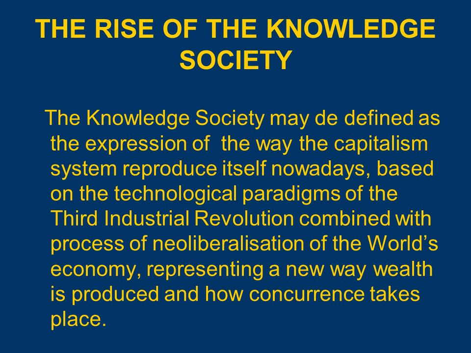 THE RISE OF THE KNOWLEDGE SOCIETY The Knowledge Society may de defined as the expression of the way the capitalism system reproduce itself nowadays, based on the technological paradigms of the Third Industrial Revolution combined with process of neoliberalisation of the Worlds economy, representing a new way wealth is produced and how concurrence takes place.
