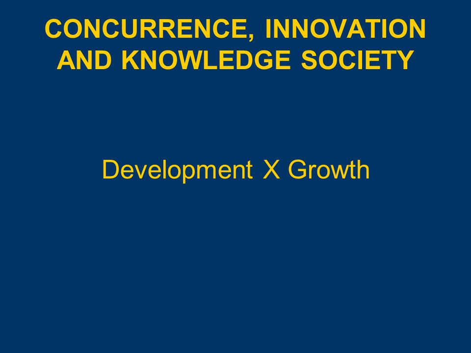 CONCURRENCE, INNOVATION AND KNOWLEDGE SOCIETY Development X Growth