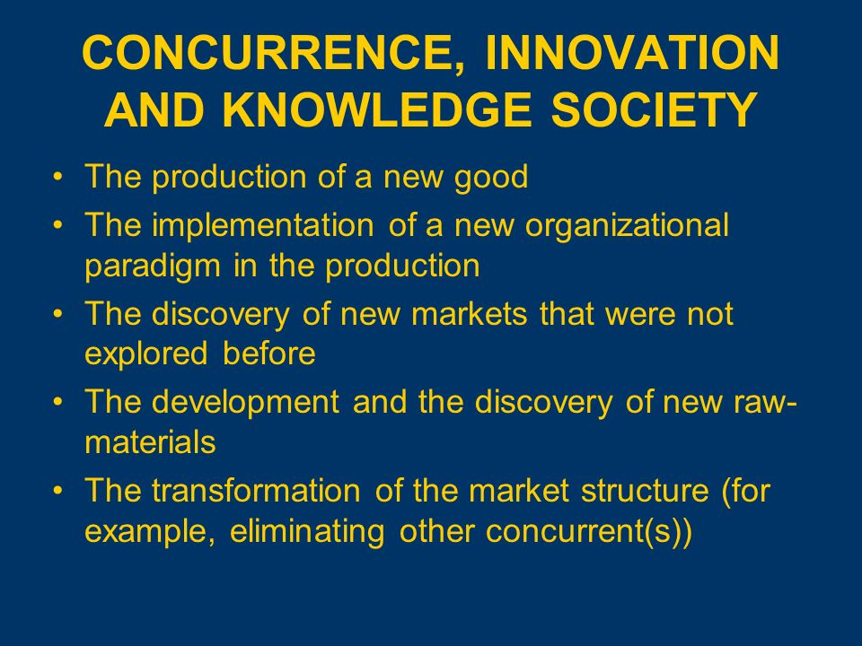 CONCURRENCE, INNOVATION AND KNOWLEDGE SOCIETY The production of a new good The implementation of a new organizational paradigm in the production The discovery of new markets that were not explored before The development and the discovery of new raw- materials The transformation of the market structure (for example, eliminating other concurrent(s))