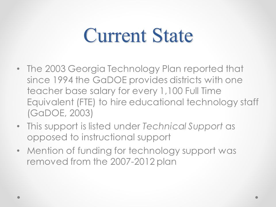 Current State The 2003 Georgia Technology Plan reported that since 1994 the GaDOE provides districts with one teacher base salary for every 1,100 Full Time Equivalent (FTE) to hire educational technology staff (GaDOE, 2003) This support is listed under Technical Support as opposed to instructional support Mention of funding for technology support was removed from the plan