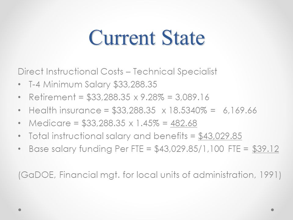 Current State Direct Instructional Costs – Technical Specialist T-4 Minimum Salary $33, Retirement = $33, x 9.28% = 3, Health insurance = $33, x % =6, Medicare = $33, x 1.45% = Total instructional salary and benefits = $43, Base salary funding Per FTE = $43,029.85/1,100 FTE =$39.12 (GaDOE, Financial mgt.
