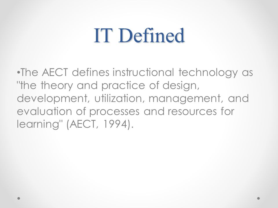 IT Defined The AECT defines instructional technology as the theory and practice of design, development, utilization, management, and evaluation of processes and resources for learning (AECT, 1994).