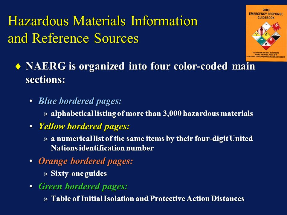 Hazardous Materials Information and Reference Sources NAERG is organized into four color-coded main sections: NAERG is organized into four color-coded main sections: Blue bordered pages:Blue bordered pages: »alphabetical listing of more than 3,000 hazardous materials Yellow bordered pages:Yellow bordered pages: »a numerical list of the same items by their four-digit United Nations identification number Orange bordered pages:Orange bordered pages: »Sixty-one guides Green bordered pages:Green bordered pages: »Table of Initial Isolation and Protective Action Distances