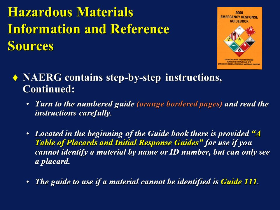 Hazardous Materials Information and Reference Sources NAERG contains step-by-step instructions, Continued: NAERG contains step-by-step instructions, Continued: Turn to the numbered guide (orange bordered pages) and read the instructions carefully.Turn to the numbered guide (orange bordered pages) and read the instructions carefully.
