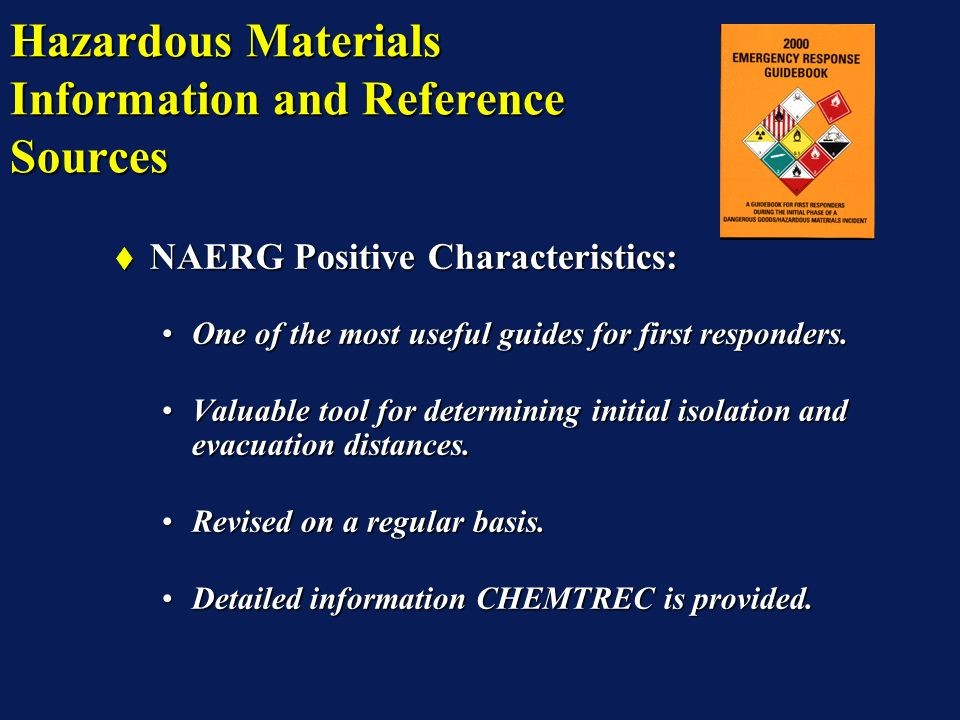 Hazardous Materials Information and Reference Sources NAERG Positive Characteristics: NAERG Positive Characteristics: One of the most useful guides for first responders.One of the most useful guides for first responders.