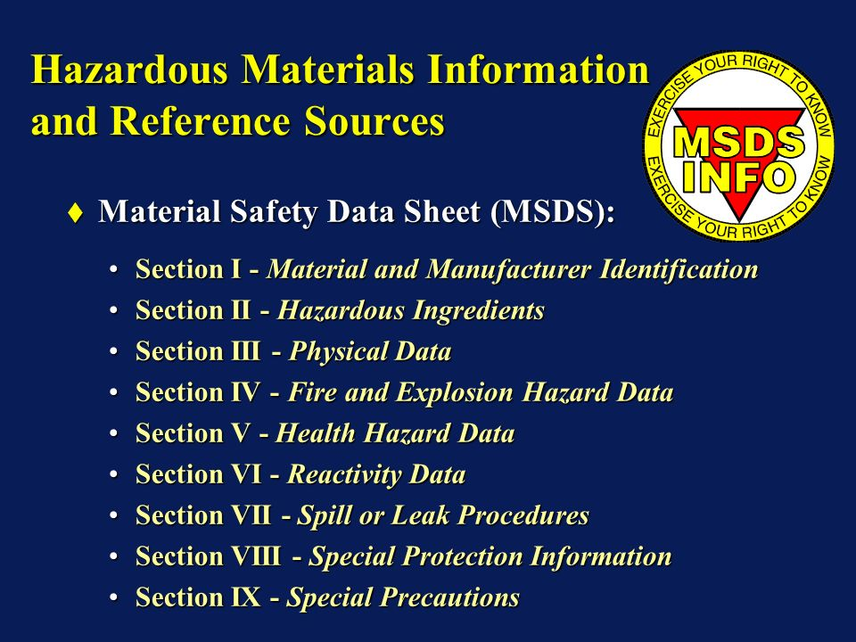 Hazardous Materials Information and Reference Sources Material Safety Data Sheet (MSDS): Material Safety Data Sheet (MSDS): Section I - Material and Manufacturer IdentificationSection I - Material and Manufacturer Identification Section II - Hazardous IngredientsSection II - Hazardous Ingredients Section III - Physical DataSection III - Physical Data Section IV - Fire and Explosion Hazard DataSection IV - Fire and Explosion Hazard Data Section V - Health Hazard DataSection V - Health Hazard Data Section VI - Reactivity DataSection VI - Reactivity Data Section VII - Spill or Leak ProceduresSection VII - Spill or Leak Procedures Section VIII - Special Protection InformationSection VIII - Special Protection Information Section IX - Special PrecautionsSection IX - Special Precautions
