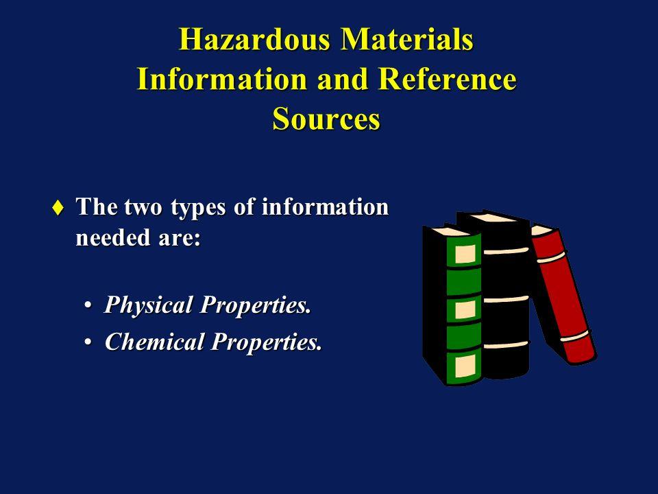 Hazardous Materials Information and Reference Sources The two types of information needed are: The two types of information needed are: Physical Properties.Physical Properties.