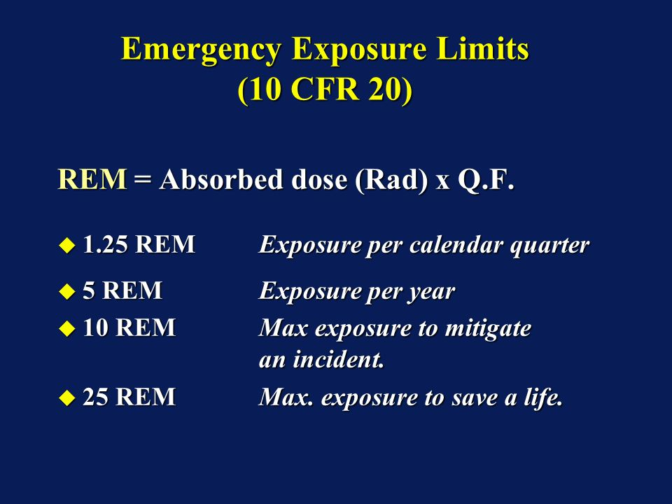 Emergency Exposure Limits (10 CFR 20) REM = Absorbed dose (Rad) x Q.F.