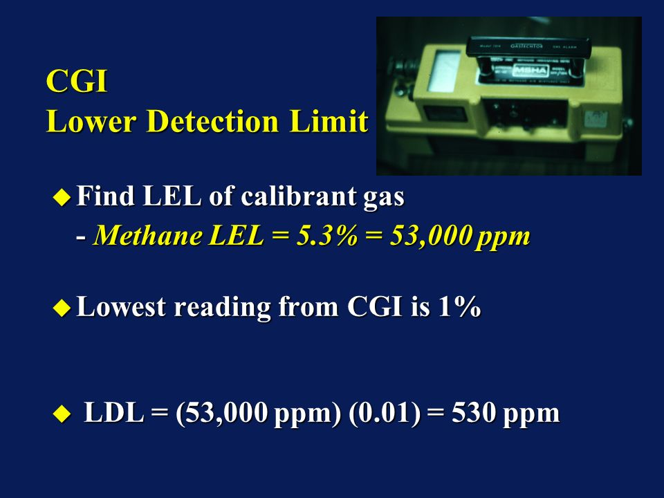 CGI Lower Detection Limit Find LEL of calibrant gas Find LEL of calibrant gas - Methane LEL = 5.3% = 53,000 ppm Lowest reading from CGI is 1% Lowest reading from CGI is 1% LDL = (53,000 ppm) (0.01) = 530 ppm LDL = (53,000 ppm) (0.01) = 530 ppm