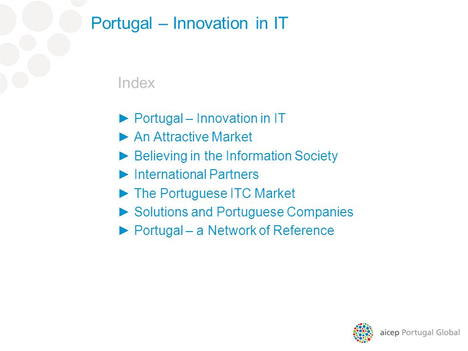 Index Portugal – Innovation in IT An Attractive Market Believing in the Information Society International Partners The Portuguese ITC Market Solutions and Portuguese Companies Portugal – a Network of Reference Portugal – Innovation in IT
