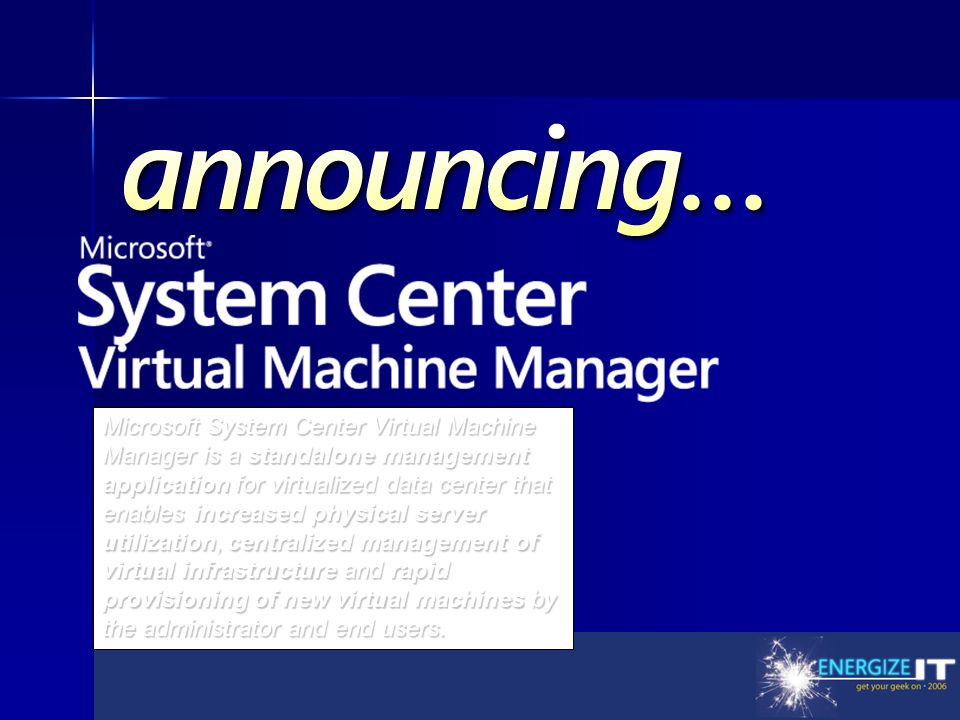 Announcement Title Microsoft System Center Virtual Machine Manager is a standalone management application for virtualized data center that enables increased physical server utilization, centralized management of virtual infrastructure and rapid provisioning of new virtual machines by the administrator and end users.