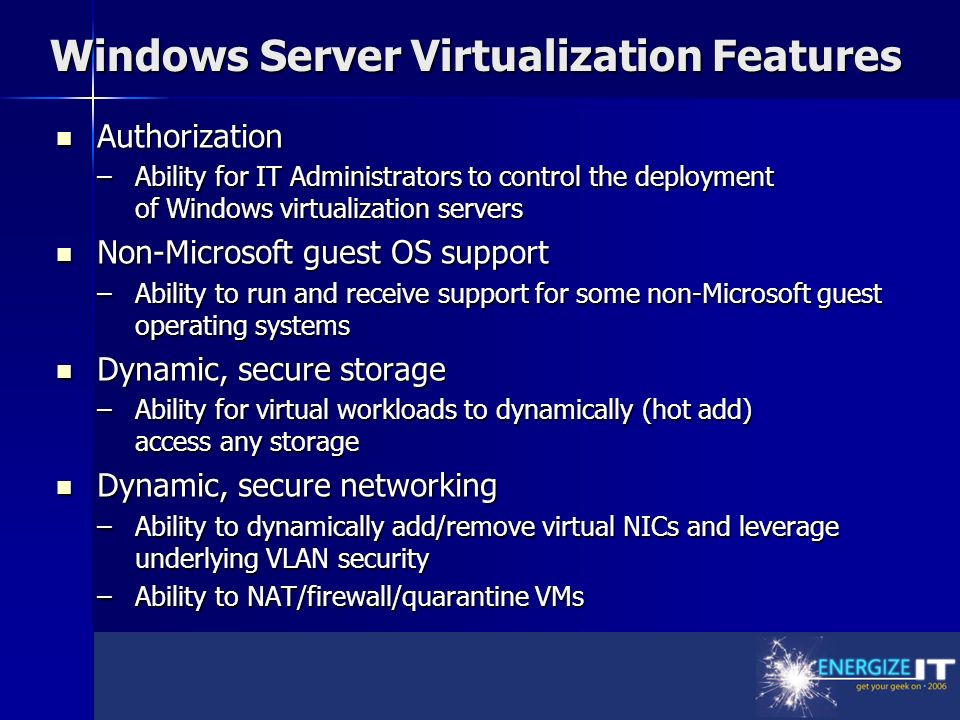 Windows Server Virtualization Features Authorization Authorization –Ability for IT Administrators to control the deployment of Windows virtualization servers Non-Microsoft guest OS support Non-Microsoft guest OS support –Ability to run and receive support for some non-Microsoft guest operating systems Dynamic, secure storage Dynamic, secure storage –Ability for virtual workloads to dynamically (hot add) access any storage Dynamic, secure networking Dynamic, secure networking –Ability to dynamically add/remove virtual NICs and leverage underlying VLAN security –Ability to NAT/firewall/quarantine VMs