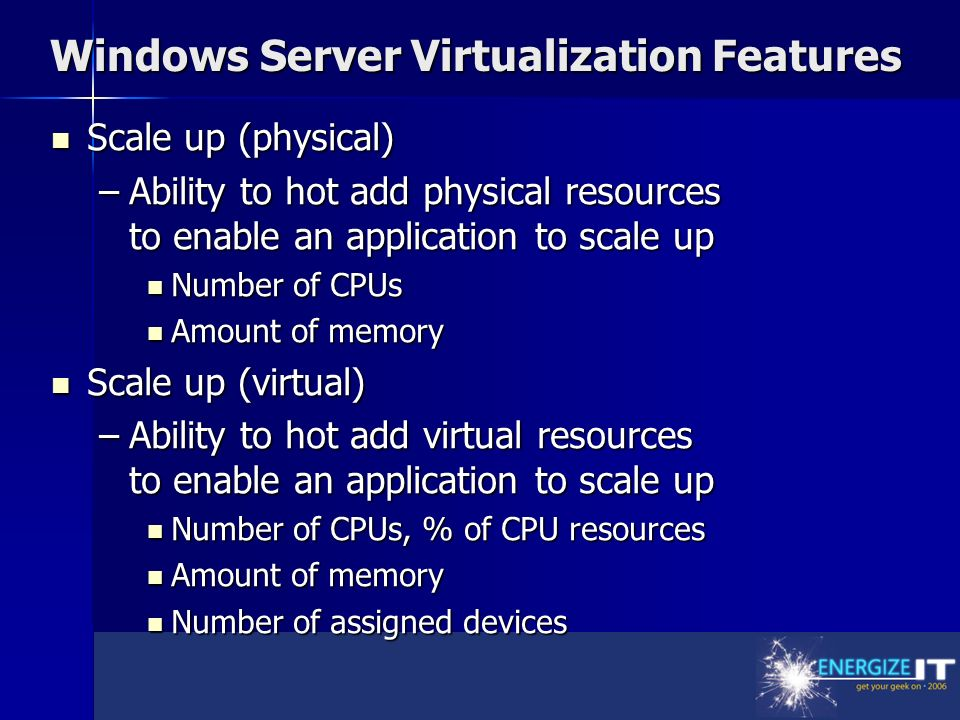 Windows Server Virtualization Features Scale up (physical) Scale up (physical) –Ability to hot add physical resources to enable an application to scale up Number of CPUs Number of CPUs Amount of memory Amount of memory Scale up (virtual) Scale up (virtual) –Ability to hot add virtual resources to enable an application to scale up Number of CPUs, % of CPU resources Number of CPUs, % of CPU resources Amount of memory Amount of memory Number of assigned devices Number of assigned devices