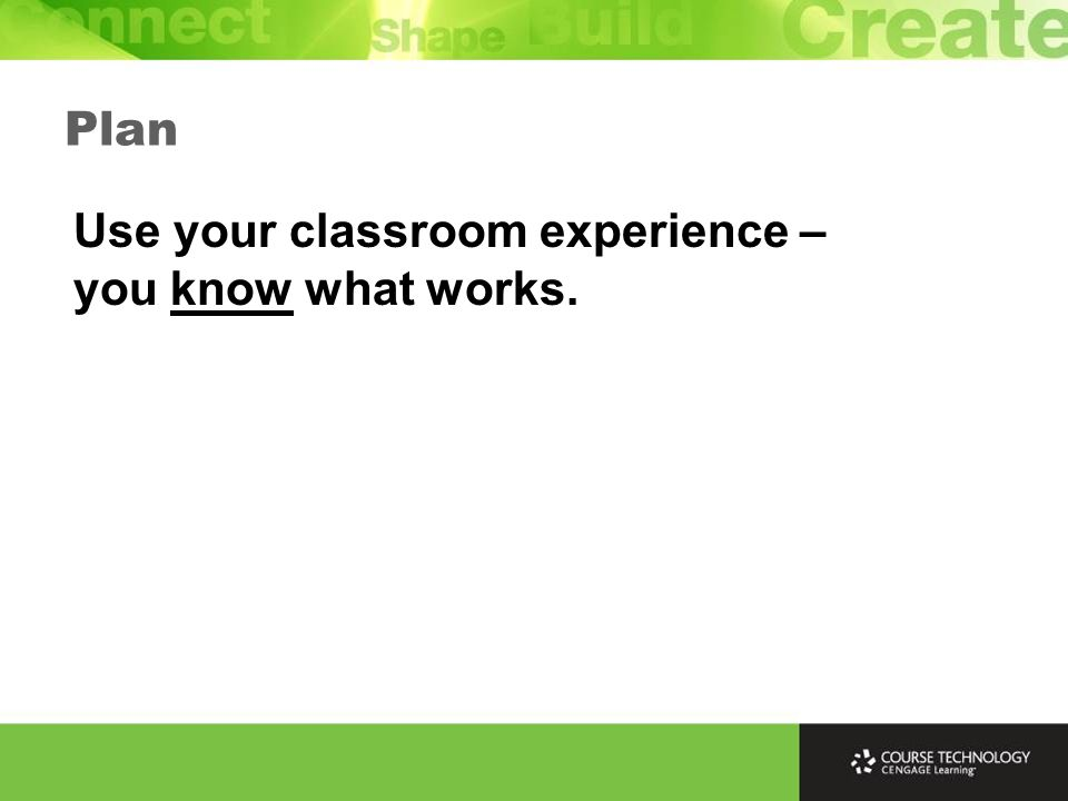 Plan Use your classroom experience – you know what works.