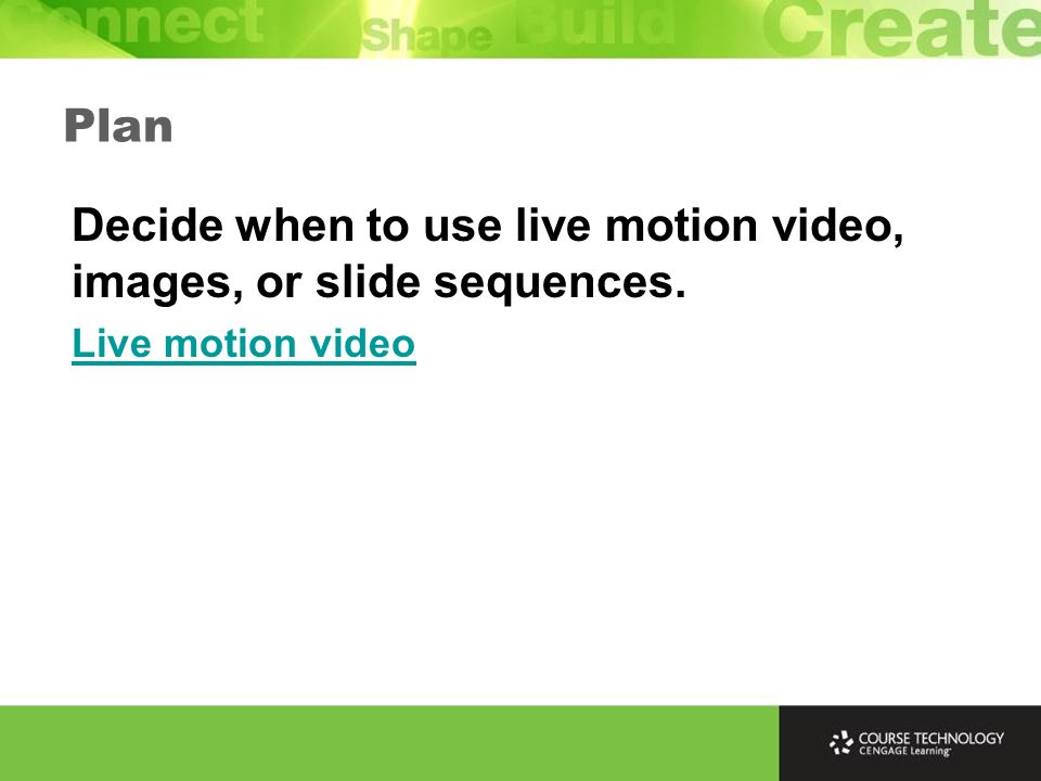 Plan Decide when to use live motion video, images, or slide sequences. Live motion video