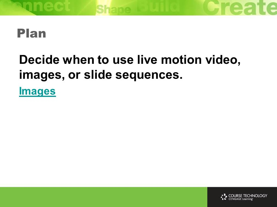 Plan Decide when to use live motion video, images, or slide sequences. Images