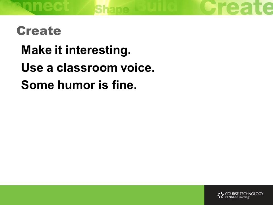Make it interesting. Use a classroom voice. Some humor is fine. Create