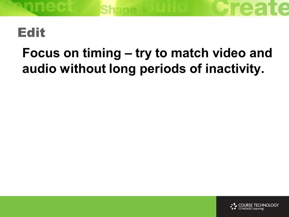 Edit Focus on timing – try to match video and audio without long periods of inactivity.