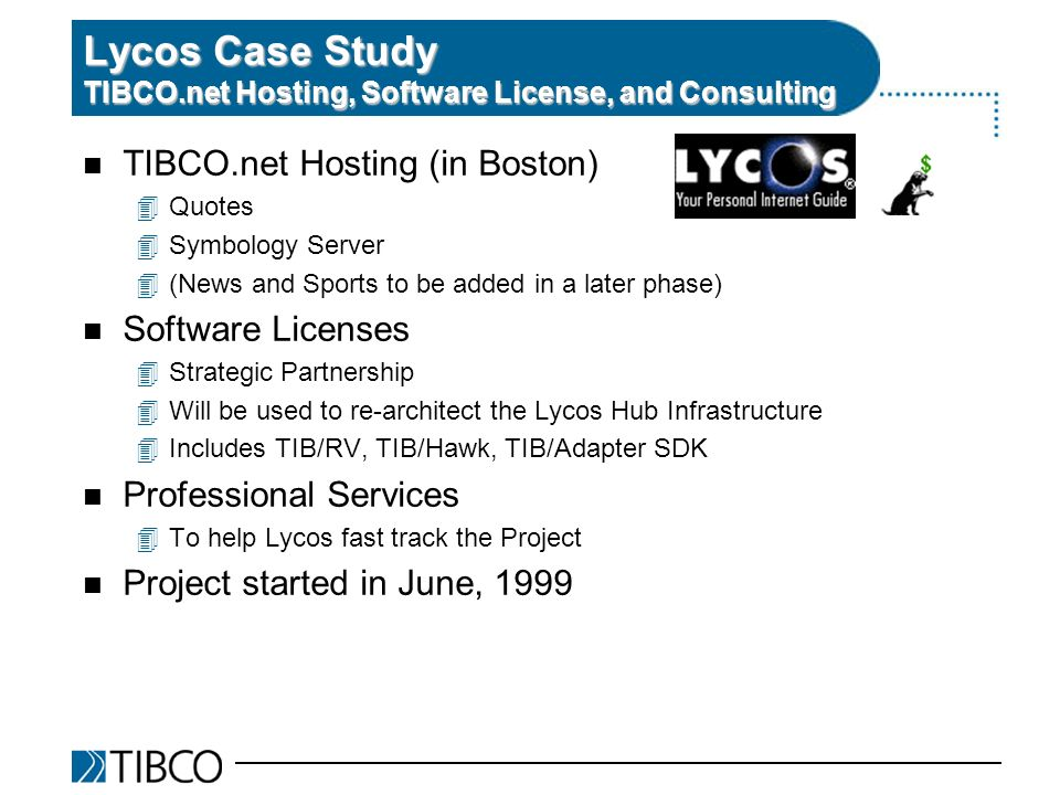 n TIBCO.net Hosting (in Boston) 4Quotes 4Symbology Server 4(News and Sports to be added in a later phase) n Software Licenses 4Strategic Partnership 4Will be used to re-architect the Lycos Hub Infrastructure 4Includes TIB/RV, TIB/Hawk, TIB/Adapter SDK n Professional Services 4To help Lycos fast track the Project n Project started in June, 1999 Lycos Case Study TIBCO.net Hosting, Software License, and Consulting