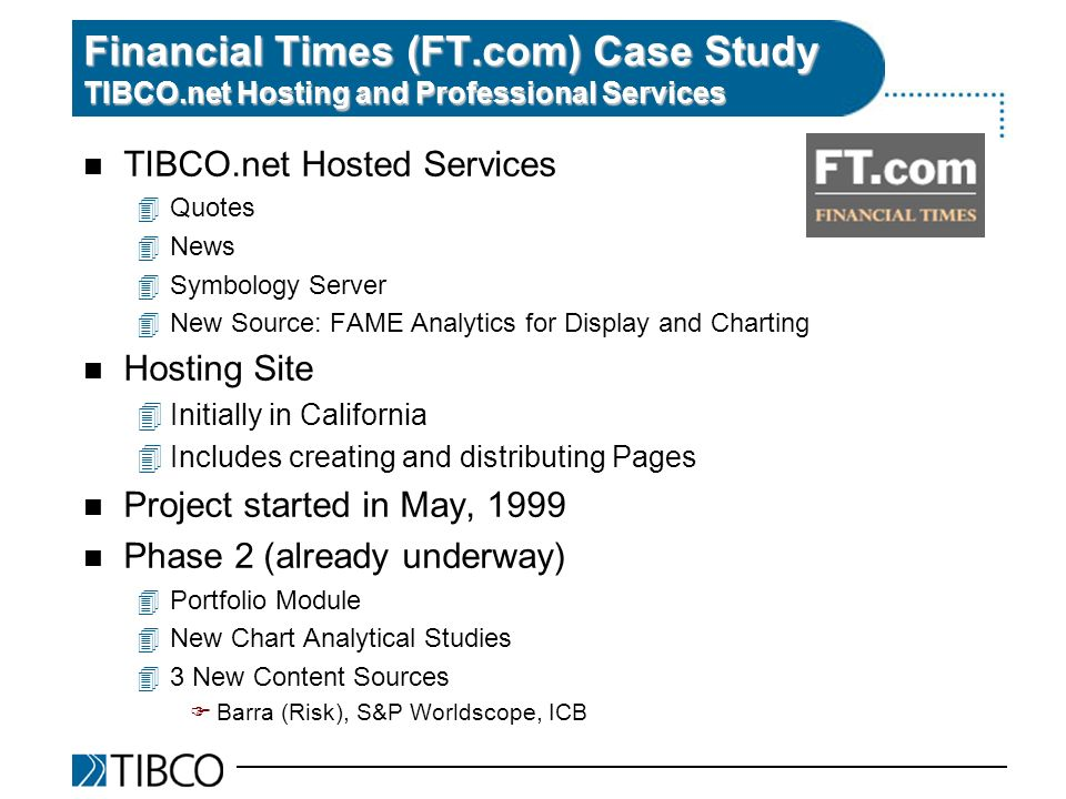 n TIBCO.net Hosted Services 4Quotes 4News 4Symbology Server 4New Source: FAME Analytics for Display and Charting n Hosting Site 4Initially in California 4Includes creating and distributing Pages n Project started in May, 1999 n Phase 2 (already underway) 4Portfolio Module 4New Chart Analytical Studies 43 New Content Sources FBarra (Risk), S&P Worldscope, ICB Financial Times (FT.com) Case Study TIBCO.net Hosting and Professional Services