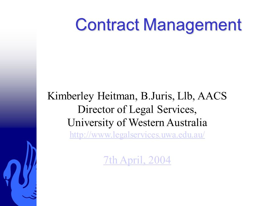 Contract Management Kimberley Heitman, B.Juris, Llb, AACS Director of Legal Services, University of Western Australia http://www.legalservices.uwa.edu.au/ 7th April, 2004