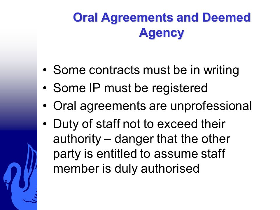 Oral Agreements and Deemed Agency Some contracts must be in writing Some IP must be registered Oral agreements are unprofessional Duty of staff not to exceed their authority – danger that the other party is entitled to assume staff member is duly authorised