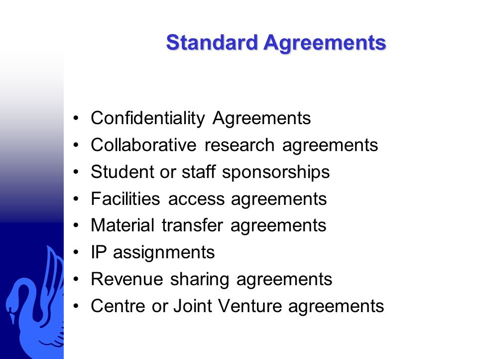 Standard Agreements Confidentiality Agreements Collaborative research agreements Student or staff sponsorships Facilities access agreements Material transfer agreements IP assignments Revenue sharing agreements Centre or Joint Venture agreements
