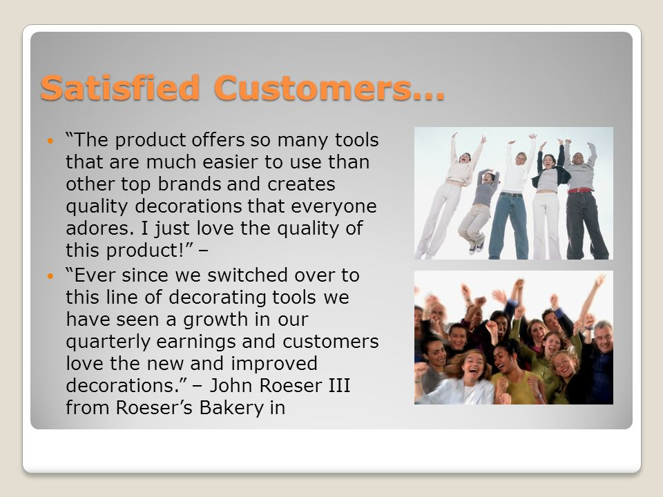 Satisfied Customers… The product offers so many tools that are much easier to use than other top brands and creates quality decorations that everyone adores.