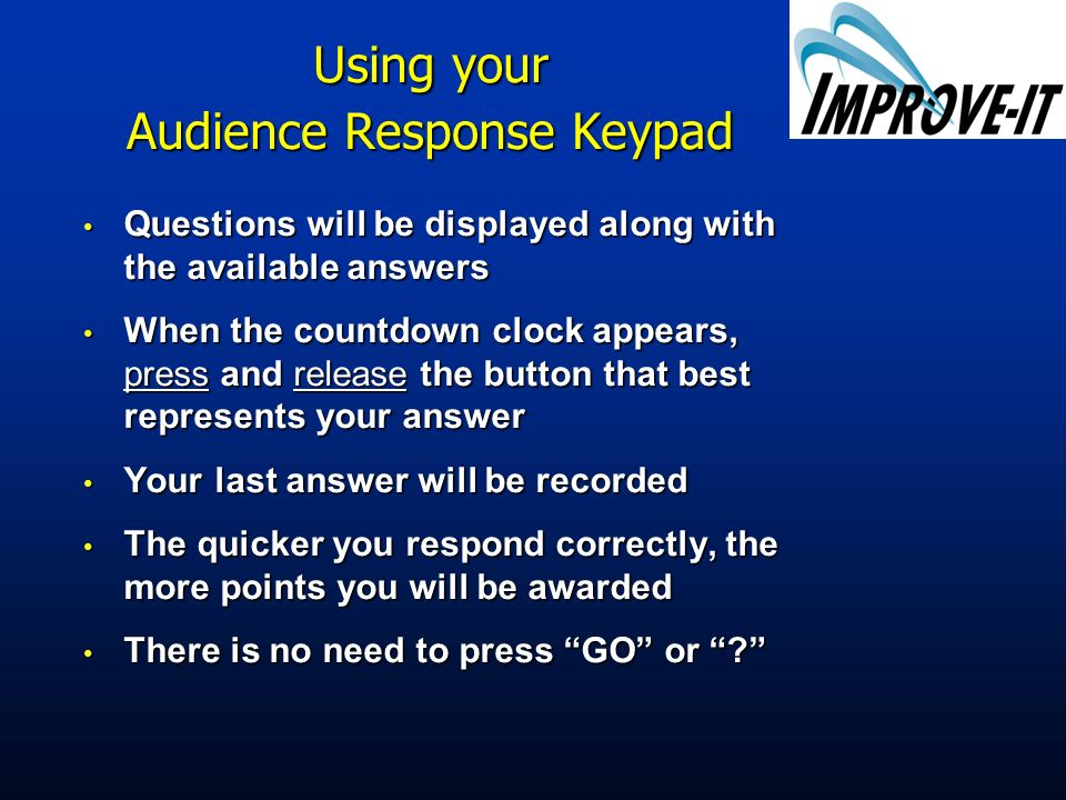 Using your Audience Response Keypad Questions will be displayed along with the available answers Questions will be displayed along with the available answers When the countdown clock appears, press and release the button that best represents your answer When the countdown clock appears, press and release the button that best represents your answer Your last answer will be recorded Your last answer will be recorded The quicker you respond correctly, the more points you will be awarded The quicker you respond correctly, the more points you will be awarded There is no need to press GO or .