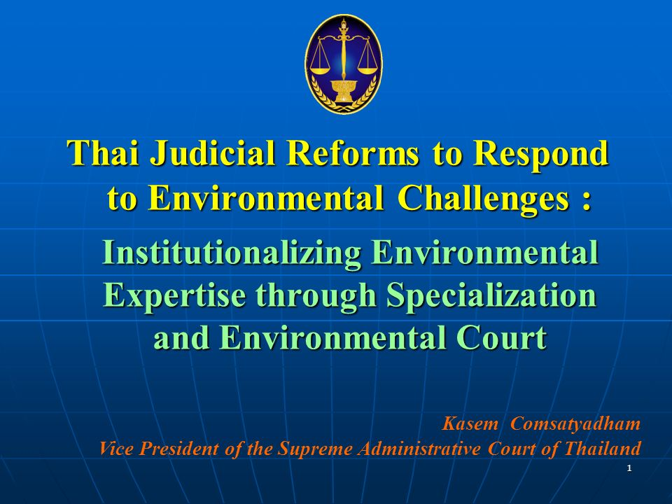 Thai Judicial Reforms to Respond to Environmental Challenges : Institutionalizing Environmental Expertise through Specialization and Environmental Court Kasem Comsatyadham Vice President of the Supreme Administrative Court of Thailand 1