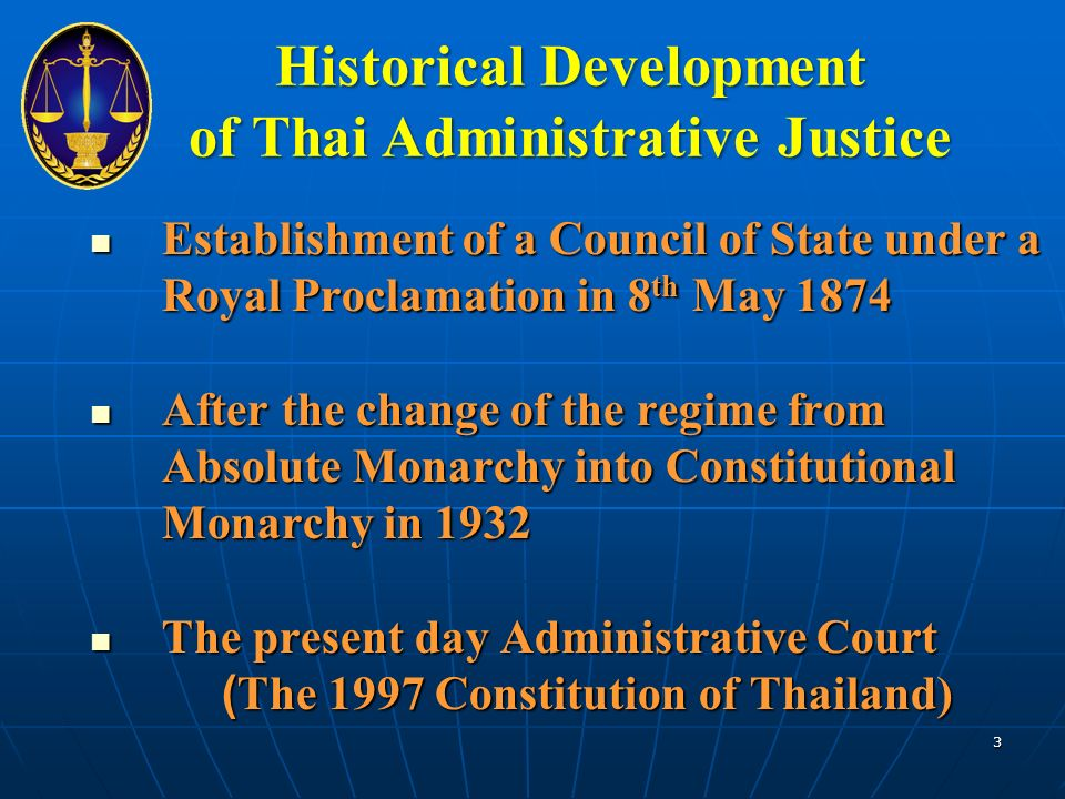 Establishment of a Council of State under a Royal Proclamation in 8 th May 1874 Establishment of a Council of State under a Royal Proclamation in 8 th May 1874 After the change of the regime from Absolute Monarchy into Constitutional Monarchy in 1932 After the change of the regime from Absolute Monarchy into Constitutional Monarchy in 1932 The present day Administrative Court The present day Administrative Court (The 1997 Constitution of Thailand) (The 1997 Constitution of Thailand) 3 Historical Development of Thai Administrative Justice
